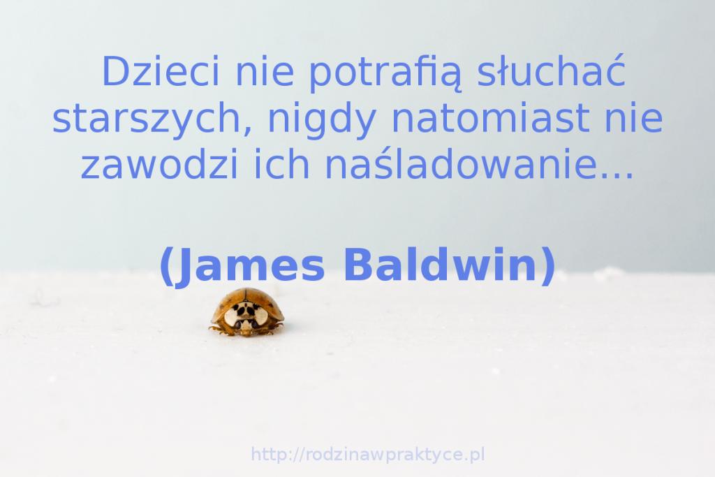 Dzieci nie potrafią słuchać starszych, nigdy natomiast nie zawodzi ich naśladowanie - James Baldwin
